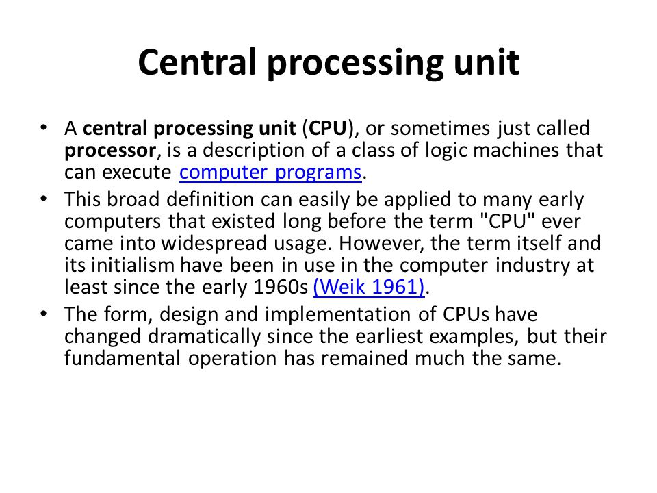 Central processing unit A central processing unit (CPU), or sometimes just called processor, is a description of a class of logic machines that can ex