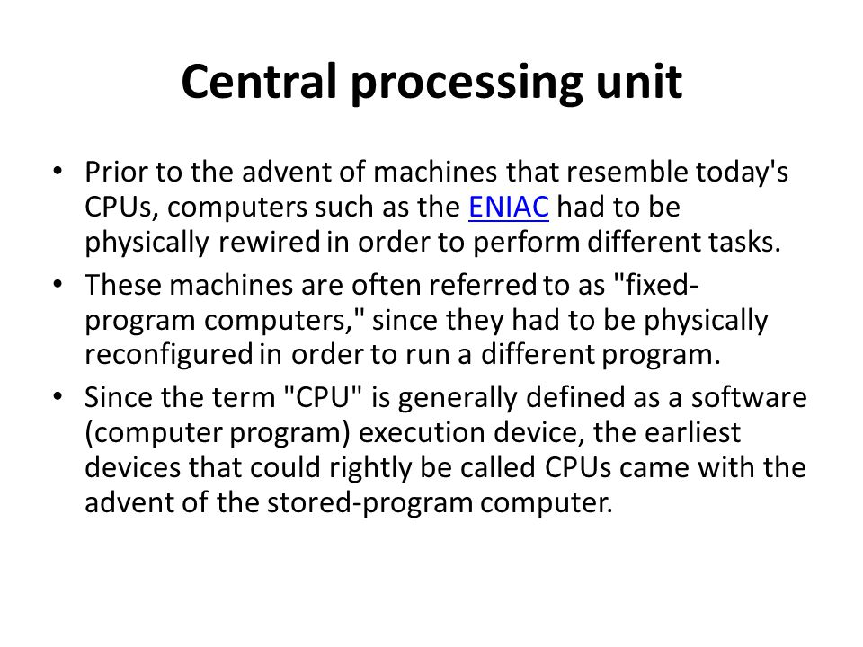 Central processing unit Prior to the advent of machines that resemble today's CPUs, computers such as the ENIAC had to be physically rewired in order
