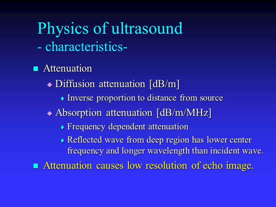 Physics of ultrasound - characteristics- Attenuation Attenuation  Diffusion attenuation [dB/m]  Inverse proportion to distance from source  Absorption attenuation [dB/m/MHz]  Frequency dependent attenuation  Reflected wave from deep region has lower center frequency and longer wavelength than incident wave.