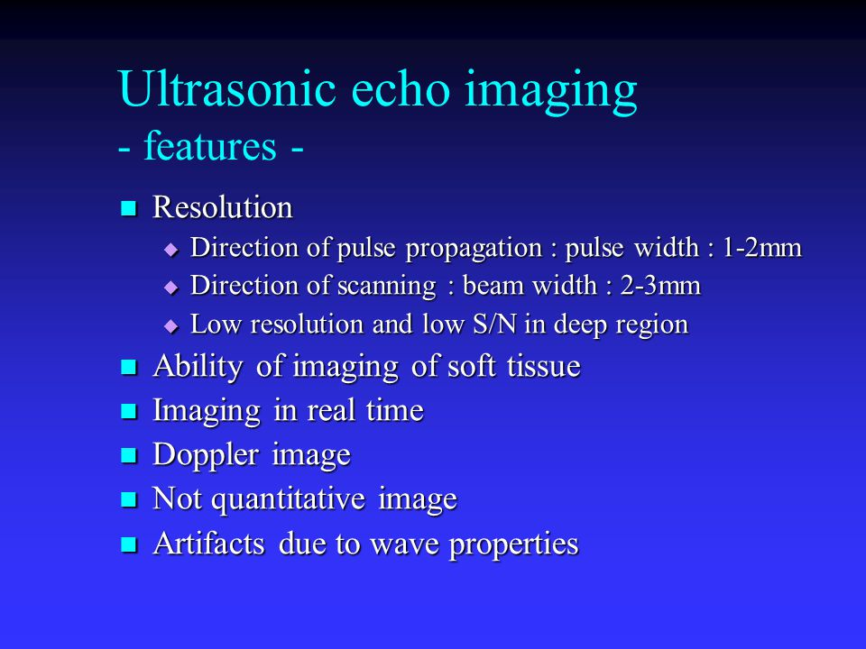 Ultrasonic echo imaging - features - Resolution Resolution  Direction of pulse propagation : pulse width : 1-2mm  Direction of scanning : beam width