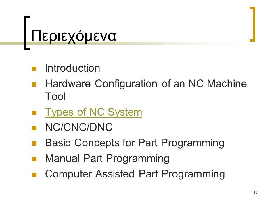 10 Περιεχόμενα Introduction Hardware Configuration of an NC Machine Tool Types of NC System NC/CNC/DNC Basic Concepts for Part Programming Manual Part Programming Computer Assisted Part Programming