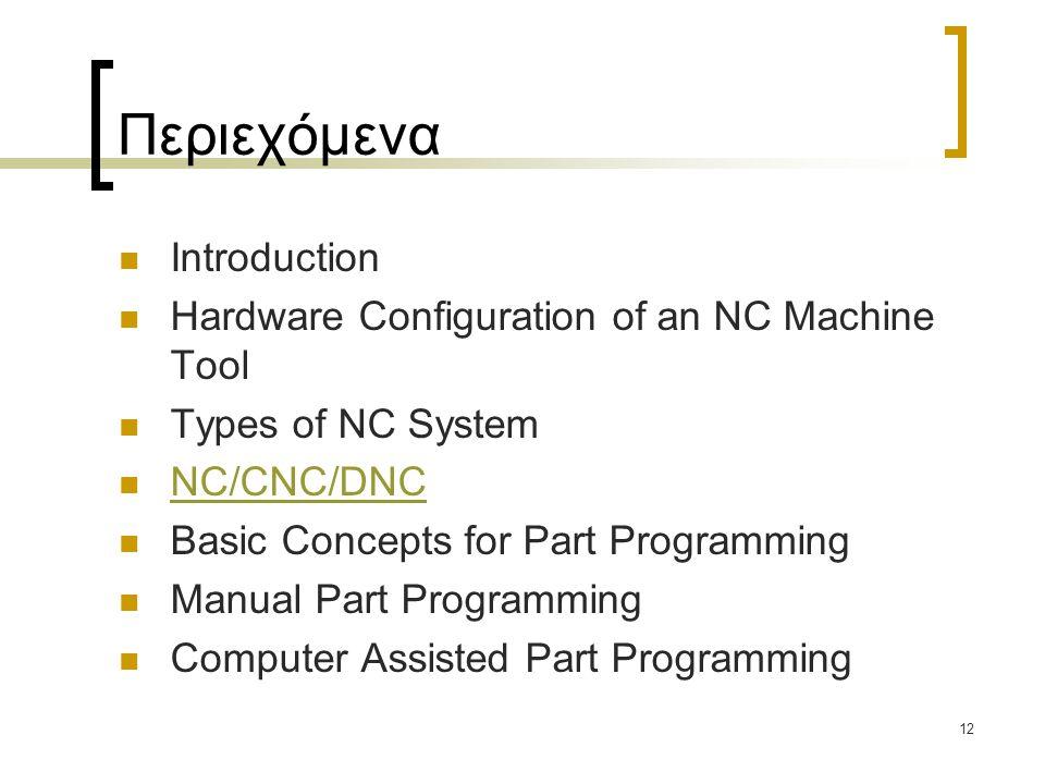 12 Περιεχόμενα Introduction Hardware Configuration of an NC Machine Tool Types of NC System NC/CNC/DNC Basic Concepts for Part Programming Manual Part Programming Computer Assisted Part Programming