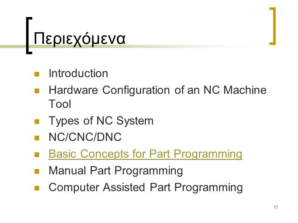 17 Περιεχόμενα Introduction Hardware Configuration of an NC Machine Tool Types of NC System NC/CNC/DNC Basic Concepts for Part Programming Manual Part Programming Computer Assisted Part Programming