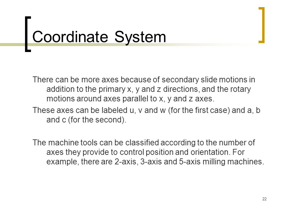 22 Coordinate System There can be more axes because of secondary slide motions in addition to the primary x, y and z directions, and the rotary motions around axes parallel to x, y and z axes.