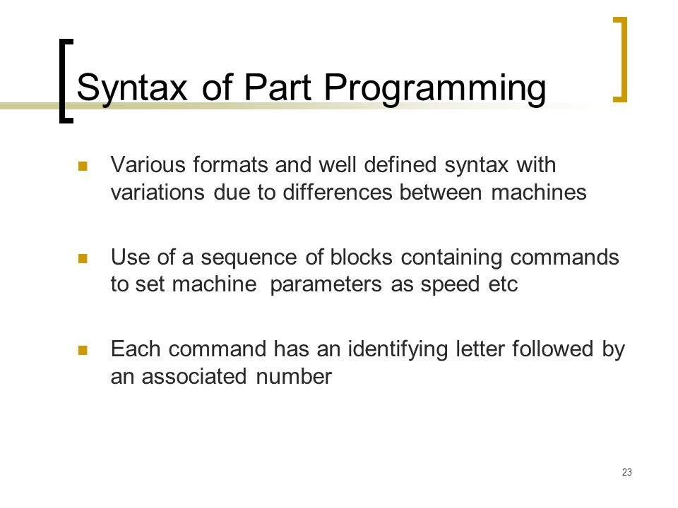 23 Syntax of Part Programming Various formats and well defined syntax with variations due to differences between machines Use of a sequence of blocks containing commands to set machine parameters as speed etc Each command has an identifying letter followed by an associated number