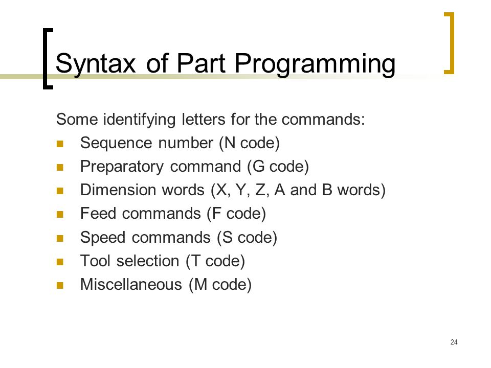 24 Syntax of Part Programming Some identifying letters for the commands: Sequence number (N code) Preparatory command (G code) Dimension words (X, Y, Z, A and B words) Feed commands (F code) Speed commands (S code) Tool selection (T code) Miscellaneous (M code)