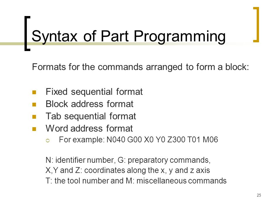 25 Syntax of Part Programming Formats for the commands arranged to form a block: Fixed sequential format Block address format Tab sequential format Word address format  For example: N040 G00 X0 Y0 Z300 T01 M06 N: identifier number, G: preparatory commands, X,Y and Z: coordinates along the x, y and z axis T: the tool number and M: miscellaneous commands