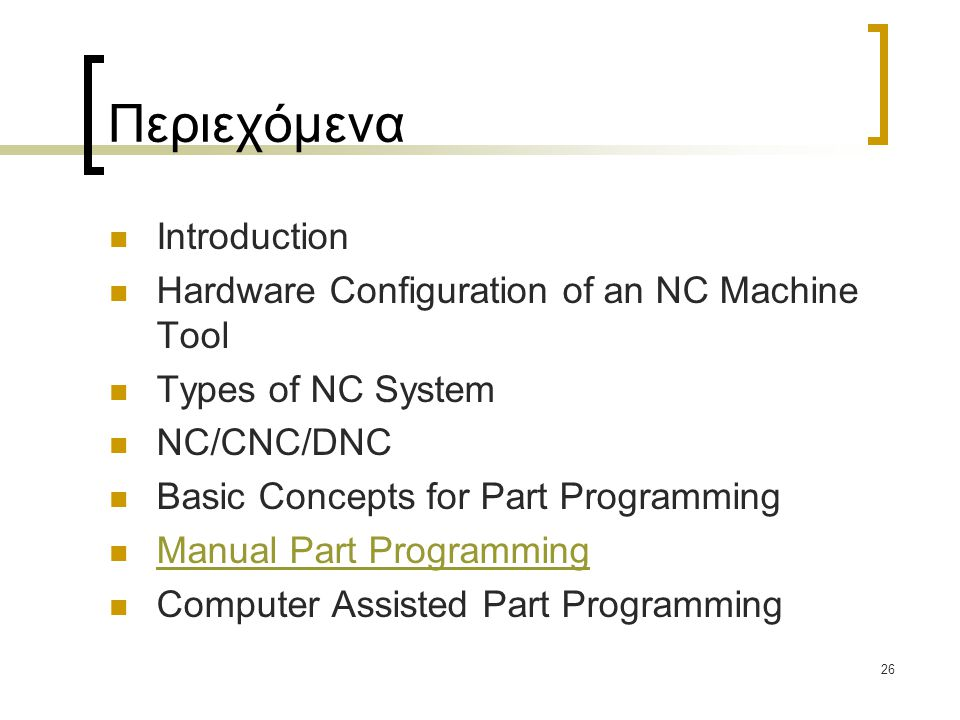 26 Περιεχόμενα Introduction Hardware Configuration of an NC Machine Tool Types of NC System NC/CNC/DNC Basic Concepts for Part Programming Manual Part Programming Computer Assisted Part Programming