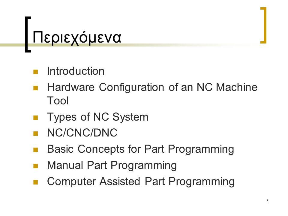 3 Περιεχόμενα Introduction Hardware Configuration of an NC Machine Tool Types of NC System NC/CNC/DNC Basic Concepts for Part Programming Manual Part Programming Computer Assisted Part Programming
