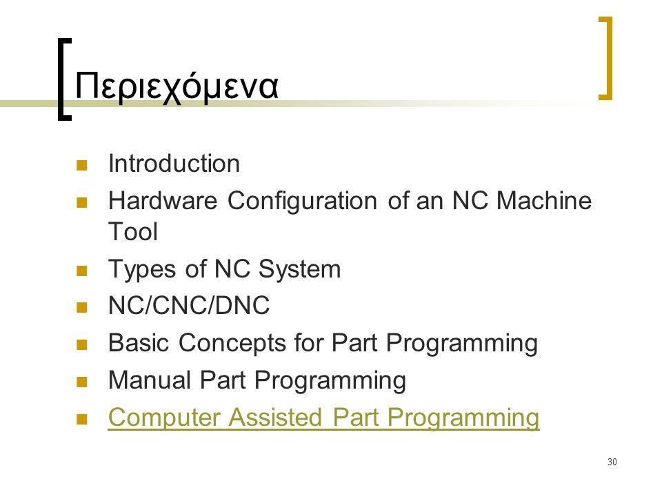 30 Περιεχόμενα Introduction Hardware Configuration of an NC Machine Tool Types of NC System NC/CNC/DNC Basic Concepts for Part Programming Manual Part Programming Computer Assisted Part Programming