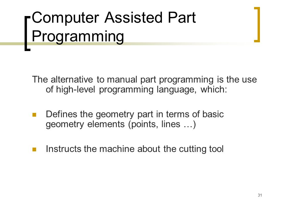 31 Computer Assisted Part Programming The alternative to manual part programming is the use of high-level programming language, which: Defines the geo