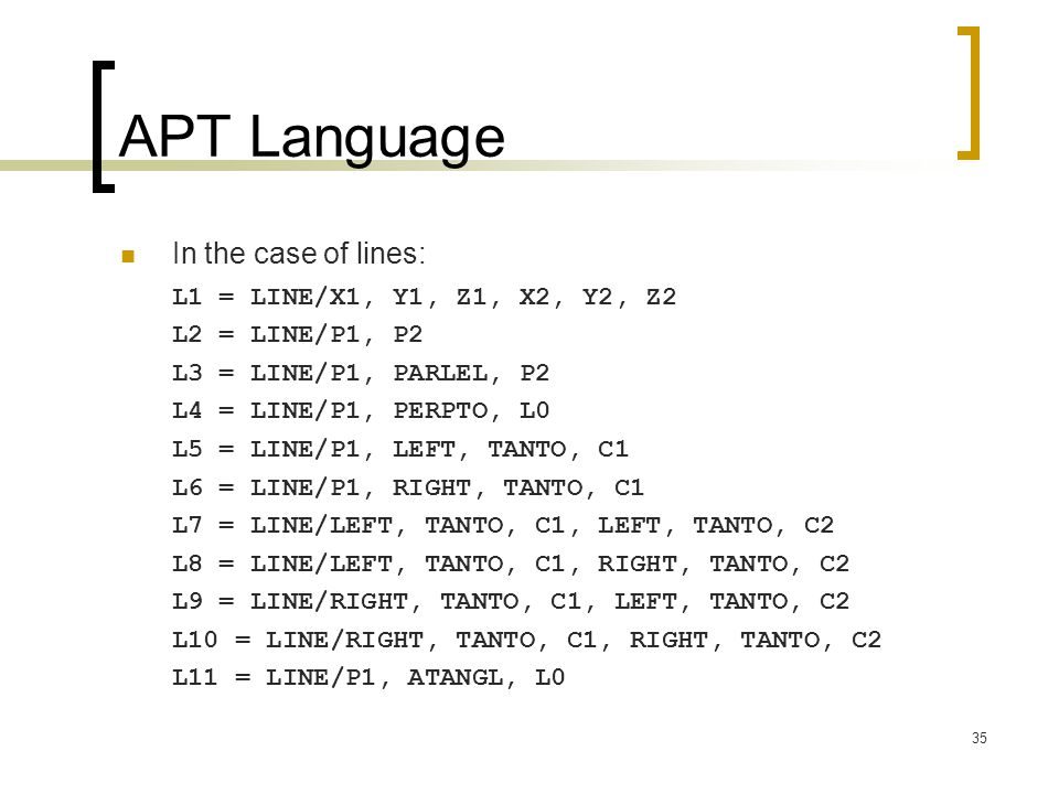 35 APT Language In the case of lines: L1 = LINE/X1, Y1, Z1, X2, Y2, Z2 L2 = LINE/P1, P2 L3 = LINE/P1, PARLEL, P2 L4 = LINE/P1, PERPTO, L0 L5 = LINE/P1