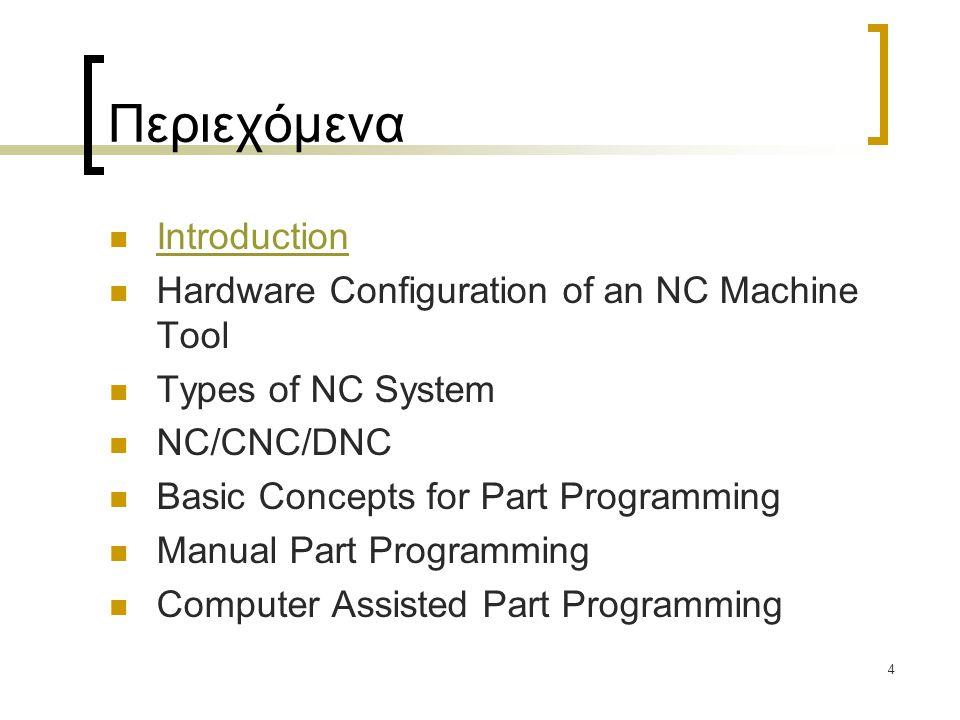 4 Περιεχόμενα Introduction Hardware Configuration of an NC Machine Tool Types of NC System NC/CNC/DNC Basic Concepts for Part Programming Manual Part Programming Computer Assisted Part Programming