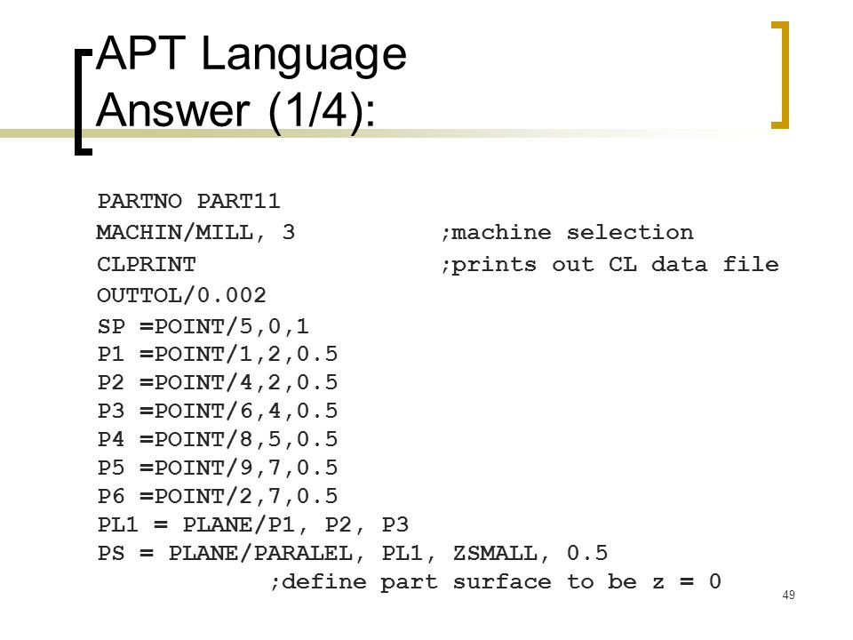 49 APT Language Answer (1/4): PARTNO PART11 MACHIN/MILL, 3;machine selection CLPRINT;prints out CL data file OUTTOL/0.002 SP =POINT/5,0,1 P1 =POINT/1,2,0.5 P2 =POINT/4,2,0.5 P3 =POINT/6,4,0.5 P4 =POINT/8,5,0.5 P5 =POINT/9,7,0.5 P6 =POINT/2,7,0.5 PL1 = PLANE/P1, P2, P3 PS = PLANE/PARALEL, PL1, ZSMALL, 0.5 ;define part surface to be z = 0