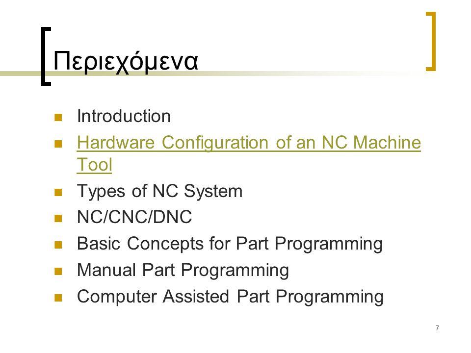7 Περιεχόμενα Introduction Hardware Configuration of an NC Machine Tool Types of NC System NC/CNC/DNC Basic Concepts for Part Programming Manual Part Programming Computer Assisted Part Programming