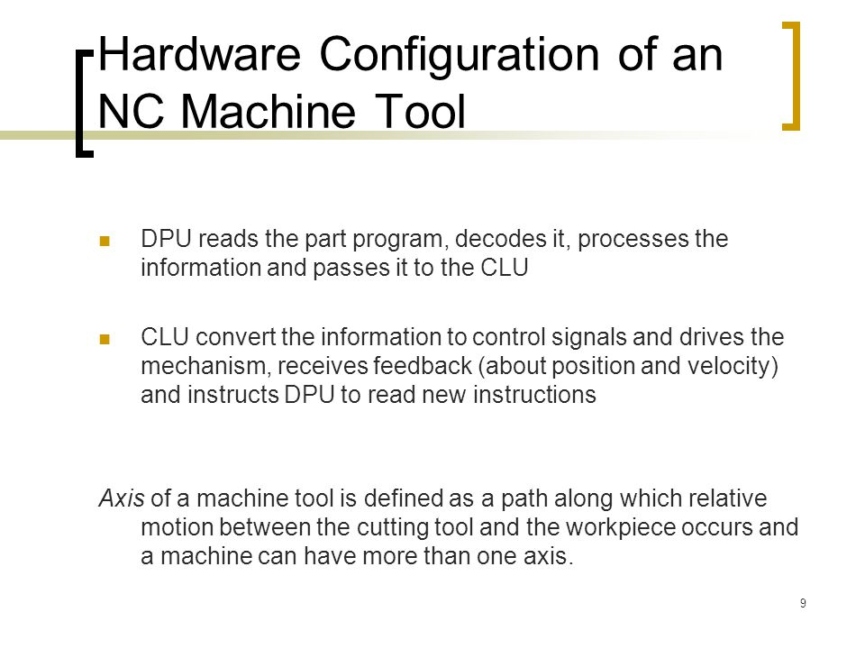 9 Hardware Configuration of an NC Machine Tool DPU reads the part program, decodes it, processes the information and passes it to the CLU CLU convert the information to control signals and drives the mechanism, receives feedback (about position and velocity) and instructs DPU to read new instructions Axis of a machine tool is defined as a path along which relative motion between the cutting tool and the workpiece occurs and a machine can have more than one axis.