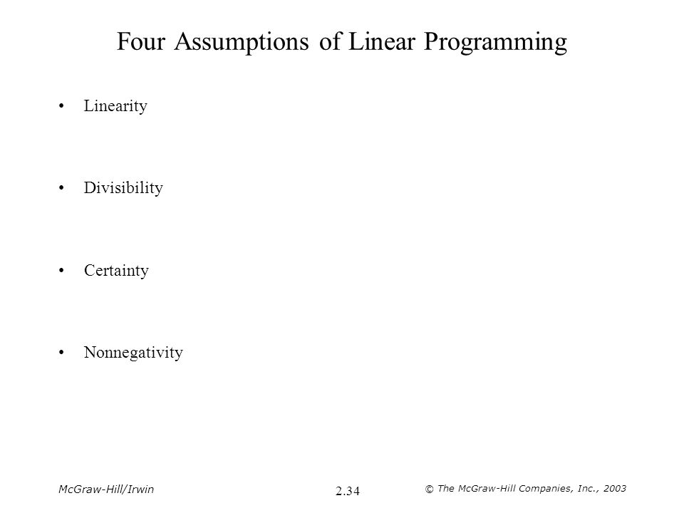 McGraw-Hill/Irwin © The McGraw-Hill Companies, Inc., 2003 2.34 Four Assumptions of Linear Programming Linearity Divisibility Certainty Nonnegativity