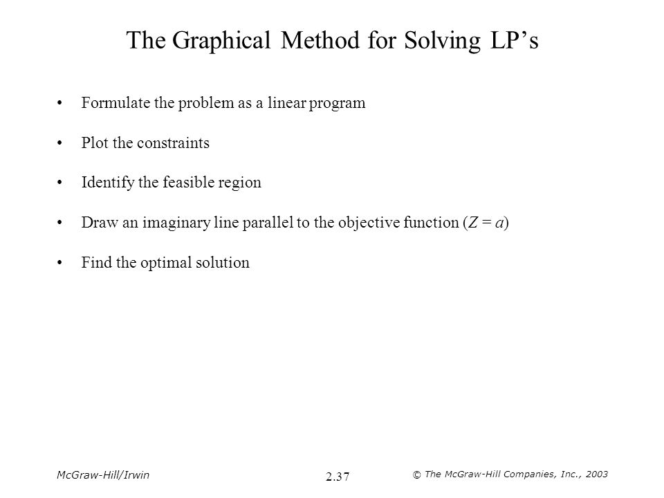 McGraw-Hill/Irwin © The McGraw-Hill Companies, Inc., 2003 2.37 The Graphical Method for Solving LP's Formulate the problem as a linear program Plot the constraints Identify the feasible region Draw an imaginary line parallel to the objective function (Z = a) Find the optimal solution