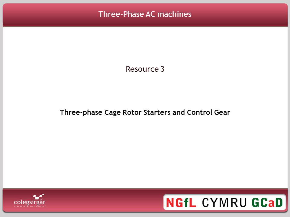 Three-Phase AC Machines Resource 3 Aims 3 Phase Cage Rotor Starters and Control Gear To understand the control gear requirements of a cage rotor induction motor starter To understand the operation of various types of motor starters