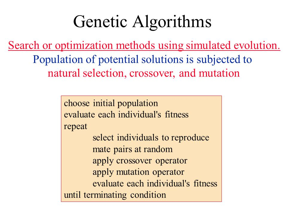 Genetic Algorithms Search or optimization methods using simulated evolution. Population of potential solutions is subjected to natural selection, cros