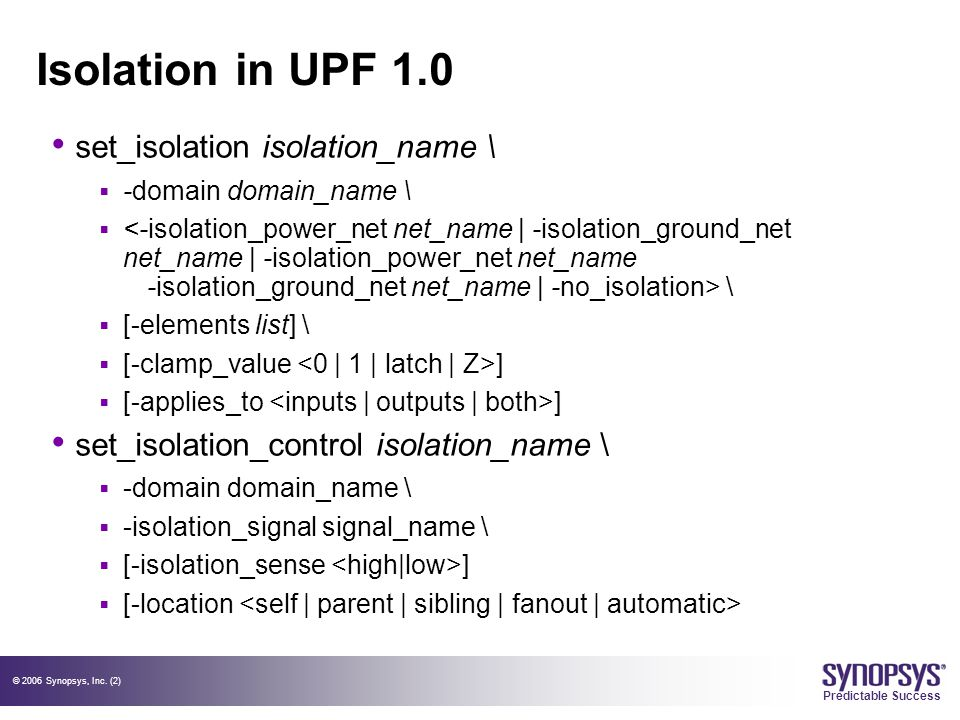© 2006 Synopsys, Inc. (2) Predictable Success Isolation in UPF 1.0 set_isolation isolation_name \  -domain domain_name \  \  [-elements list] \  [