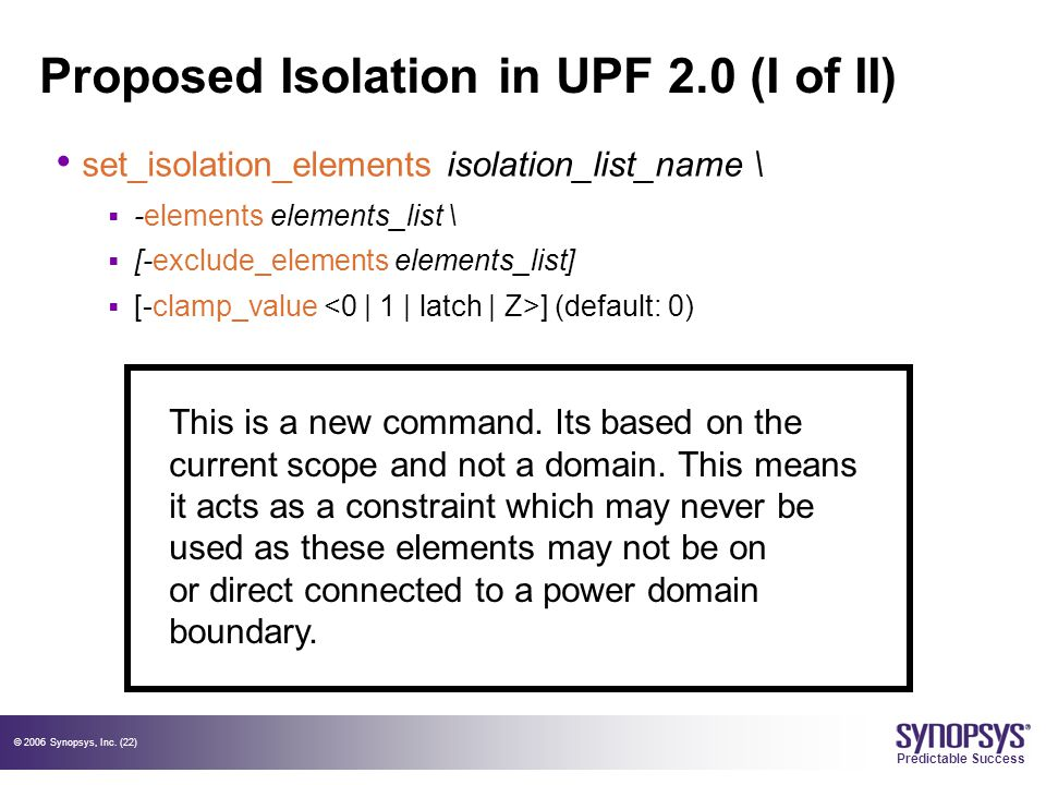 © 2006 Synopsys, Inc. (22) Predictable Success Proposed Isolation in UPF 2.0 (I of II) set_isolation_elements isolation_list_name \  -elements elemen