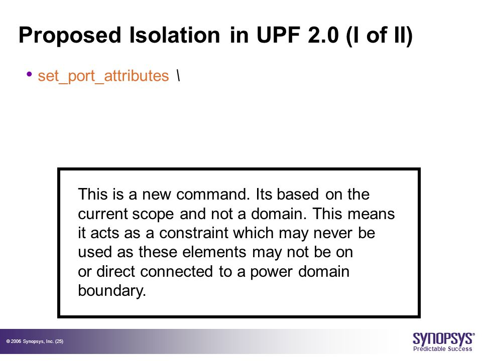 © 2006 Synopsys, Inc. (25) Predictable Success Proposed Isolation in UPF 2.0 (I of II) set_port_attributes \ This is a new command. Its based on the c