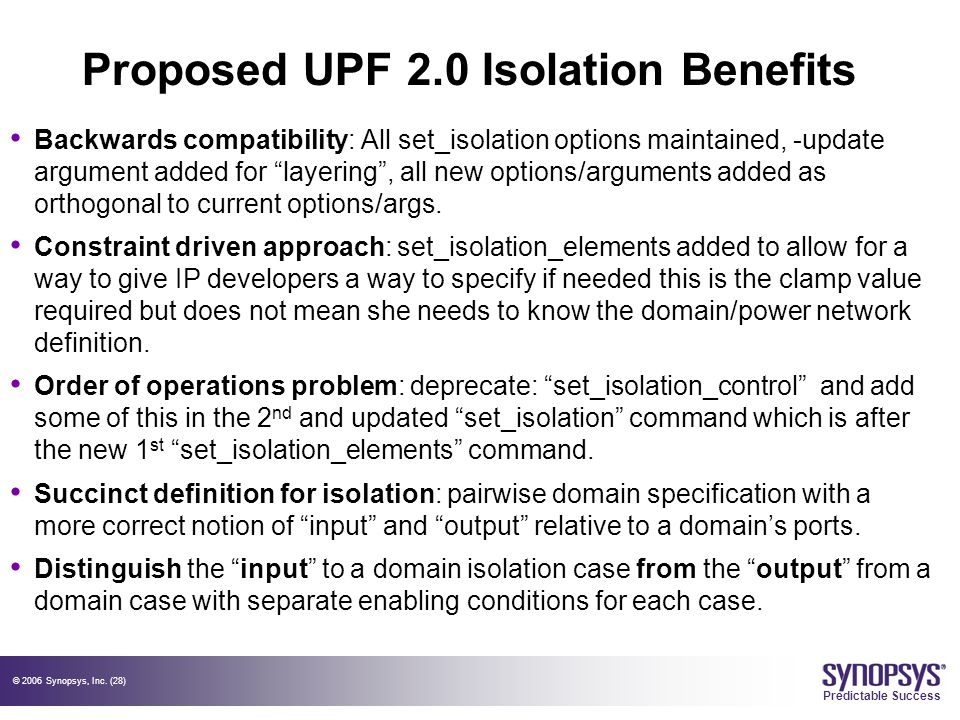 © 2006 Synopsys, Inc. (28) Predictable Success Proposed UPF 2.0 Isolation Benefits Backwards compatibility: All set_isolation options maintained, -upd