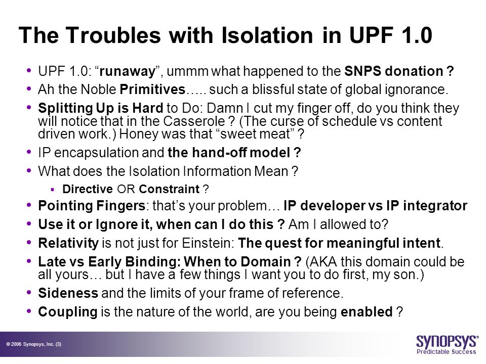 "© 2006 Synopsys, Inc. (3) Predictable Success The Troubles with Isolation in UPF 1.0 UPF 1.0: ""runaway"", ummm what happened to the SNPS donation ? Ah"