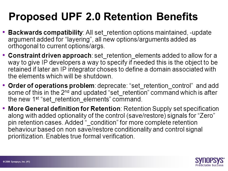 © 2006 Synopsys, Inc. (41) Predictable Success Proposed UPF 2.0 Retention Benefits Backwards compatibility: All set_retention options maintained, -upd