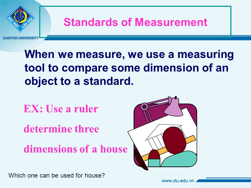Standards of Measurement When we measure, we use a measuring tool to compare some dimension of an object to a standard.