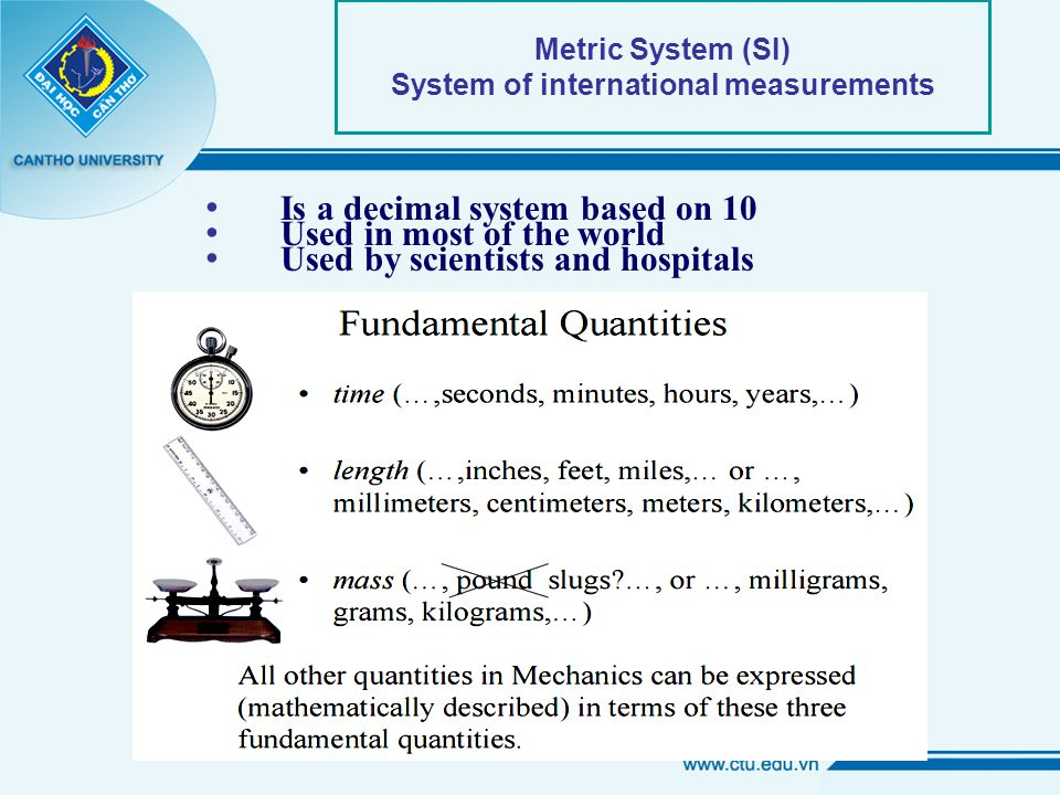 Metric System (SI) System of international measurements Is a decimal system based on 10 Used in most of the world Used by scientists and hospitals