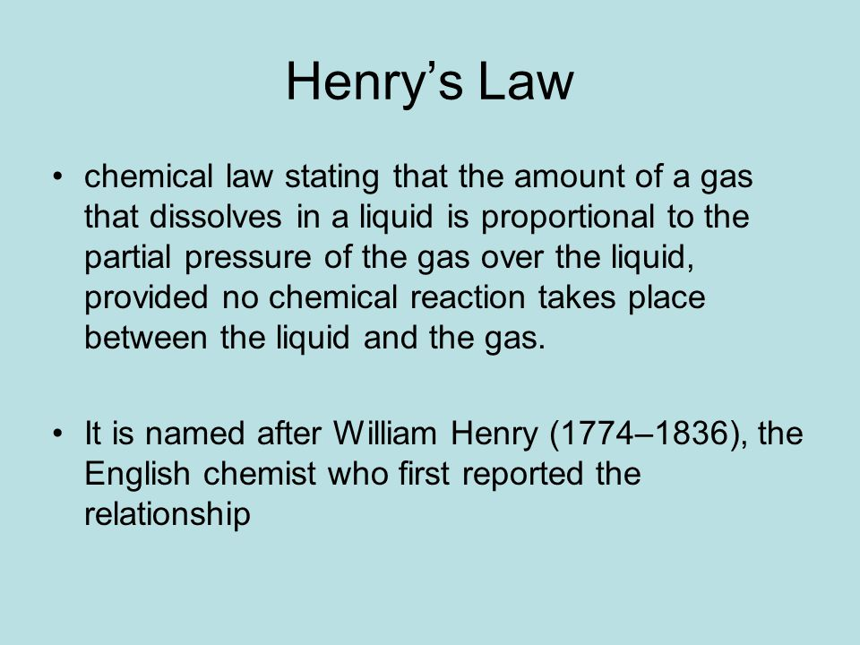 Henry's Law chemical law stating that the amount of a gas that dissolves in a liquid is proportional to the partial pressure of the gas over the liqui