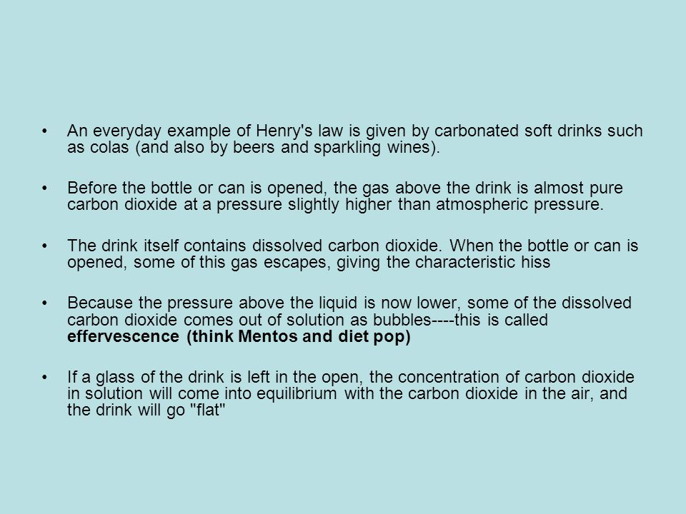 An everyday example of Henry's law is given by carbonated soft drinks such as colas (and also by beers and sparkling wines). Before the bottle or can