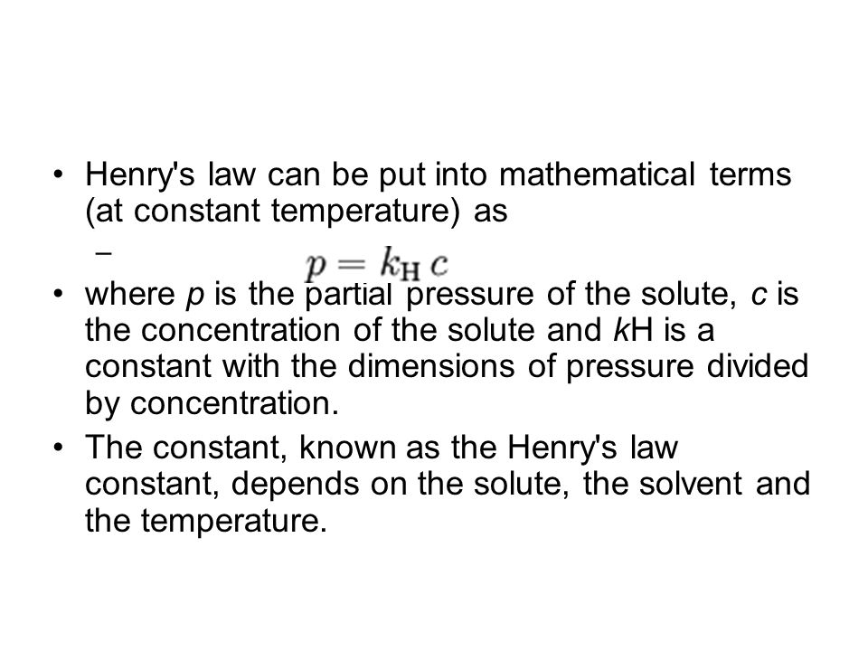 Henry's law can be put into mathematical terms (at constant temperature) as – where p is the partial pressure of the solute, c is the concentration of