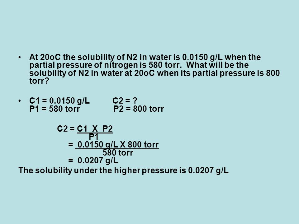 At 20oC the solubility of N2 in water is 0.0150 g/L when the partial pressure of nitrogen is 580 torr. What will be the solubility of N2 in water at 2