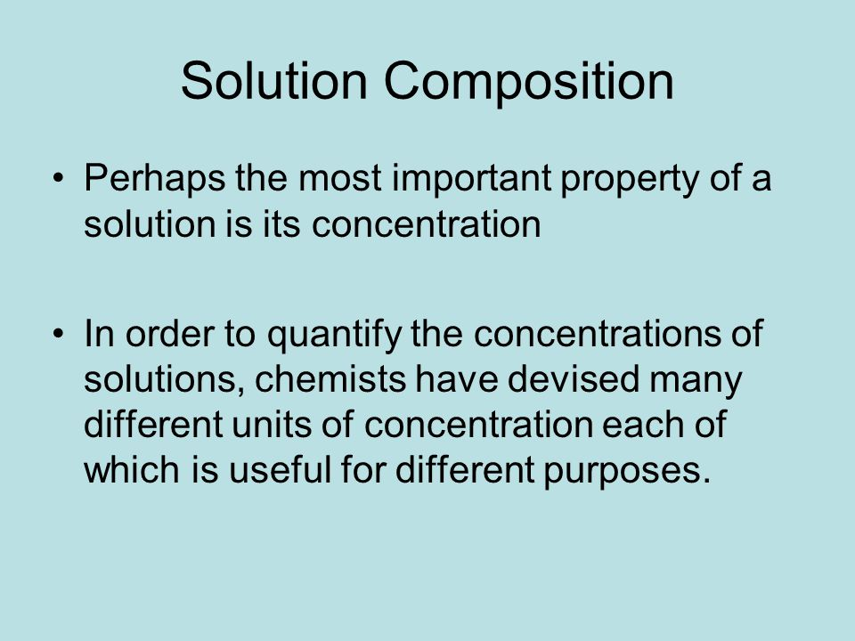 Solution Composition Perhaps the most important property of a solution is its concentration In order to quantify the concentrations of solutions, chem