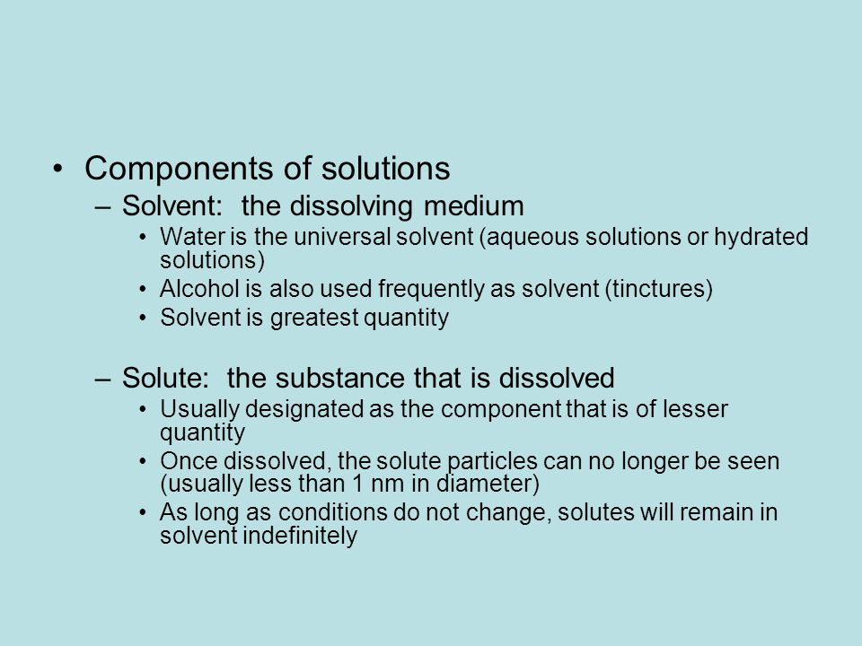 Components of solutions –Solvent: the dissolving medium Water is the universal solvent (aqueous solutions or hydrated solutions) Alcohol is also used