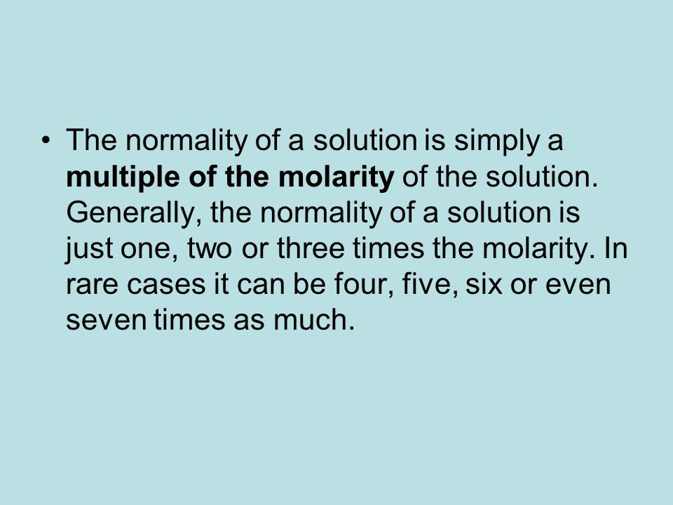The normality of a solution is simply a multiple of the molarity of the solution. Generally, the normality of a solution is just one, two or three tim
