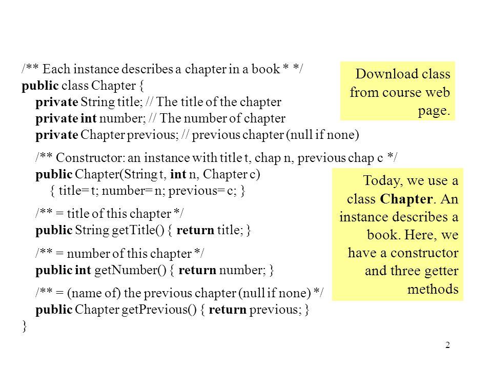 2 /** Each instance describes a chapter in a book * */ public class Chapter { private String title; // The title of the chapter private int number; // The number of chapter private Chapter previous; // previous chapter (null if none) /** Constructor: an instance with title t, chap n, previous chap c */ public Chapter(String t, int n, Chapter c) { title= t; number= n; previous= c; } /** = title of this chapter */ public String getTitle() { return title; } /** = number of this chapter */ public int getNumber() { return number; } /** = (name of) the previous chapter (null if none) */ public Chapter getPrevious() { return previous; } } Today, we use a class Chapter.