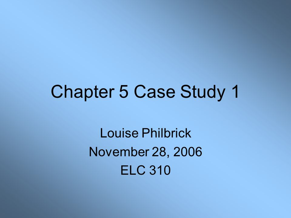 Chapter 5 Case Study 1 Louise Philbrick November 28, 2006 ELC 310