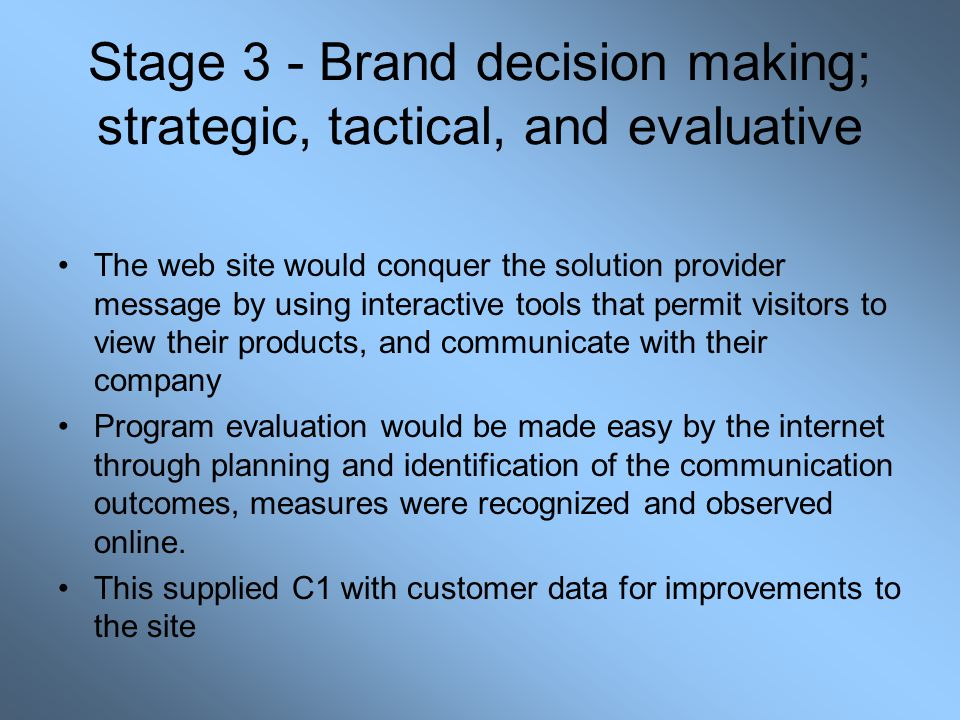Stage 3 - Brand decision making; strategic, tactical, and evaluative The web site would conquer the solution provider message by using interactive tools that permit visitors to view their products, and communicate with their company Program evaluation would be made easy by the internet through planning and identification of the communication outcomes, measures were recognized and observed online.
