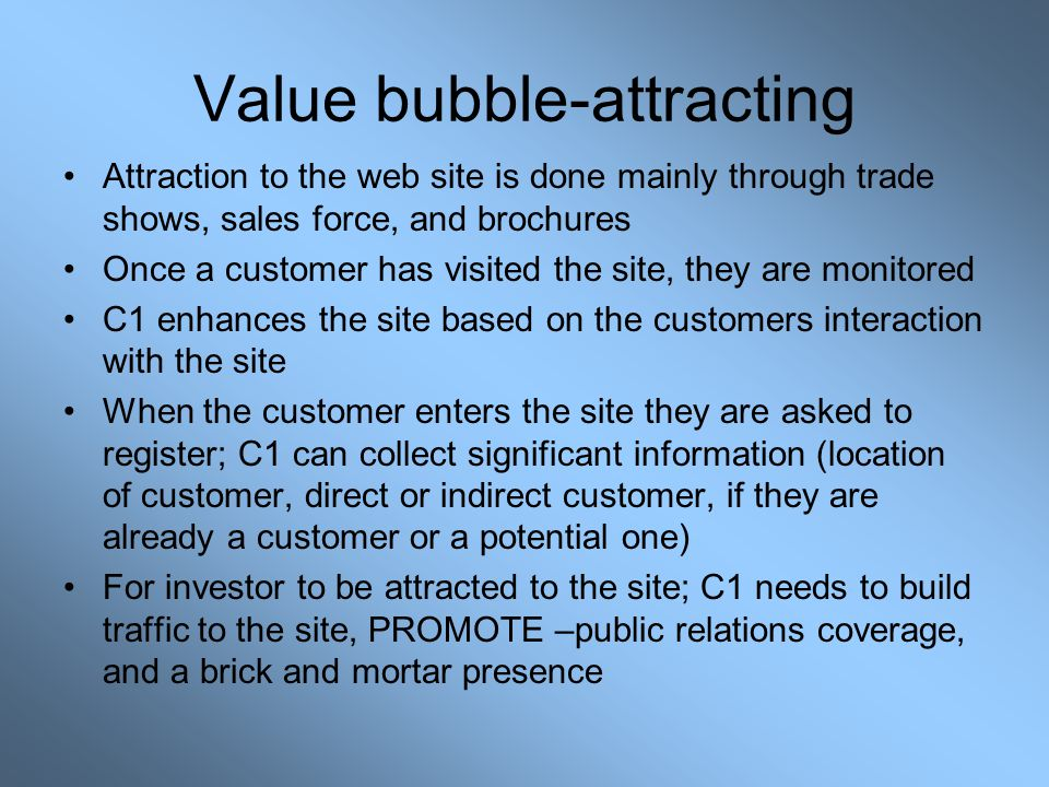 Value bubble-attracting Attraction to the web site is done mainly through trade shows, sales force, and brochures Once a customer has visited the site, they are monitored C1 enhances the site based on the customers interaction with the site When the customer enters the site they are asked to register; C1 can collect significant information (location of customer, direct or indirect customer, if they are already a customer or a potential one) For investor to be attracted to the site; C1 needs to build traffic to the site, PROMOTE –public relations coverage, and a brick and mortar presence