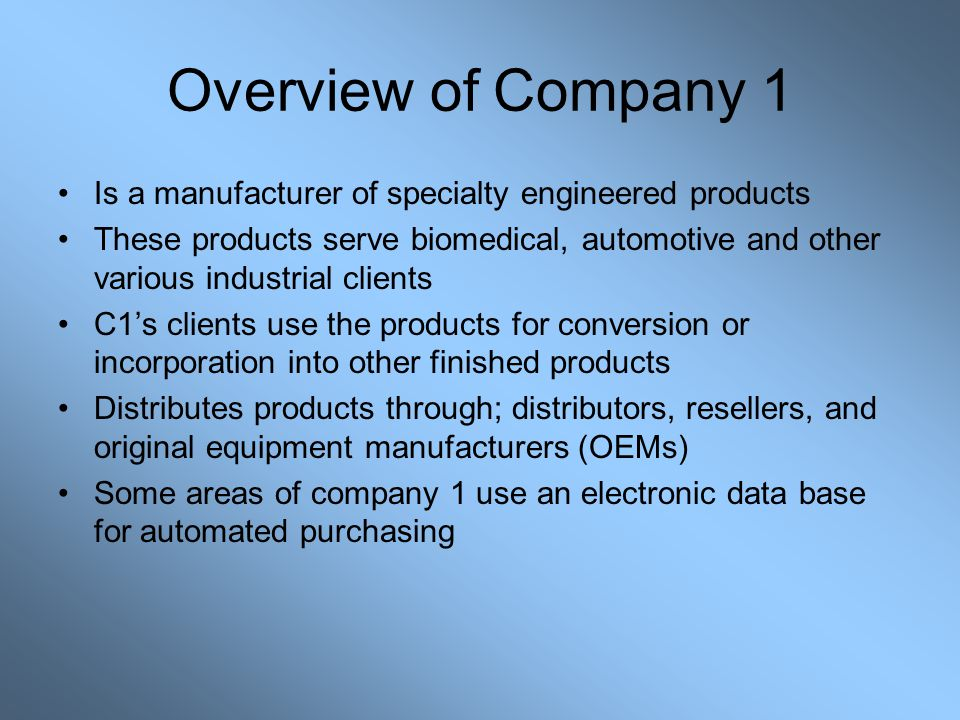 Overview of Company 1 Is a manufacturer of specialty engineered products These products serve biomedical, automotive and other various industrial clients C1's clients use the products for conversion or incorporation into other finished products Distributes products through; distributors, resellers, and original equipment manufacturers (OEMs) Some areas of company 1 use an electronic data base for automated purchasing