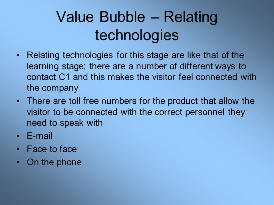Value Bubble – Relating technologies Relating technologies for this stage are like that of the learning stage; there are a number of different ways to contact C1 and this makes the visitor feel connected with the company There are toll free numbers for the product that allow the visitor to be connected with the correct personnel they need to speak with E-mail Face to face On the phone