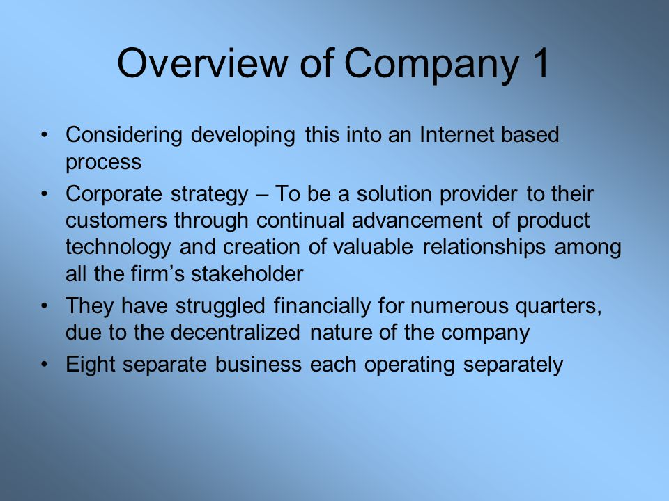 Overview of Company 1 Considering developing this into an Internet based process Corporate strategy – To be a solution provider to their customers thr