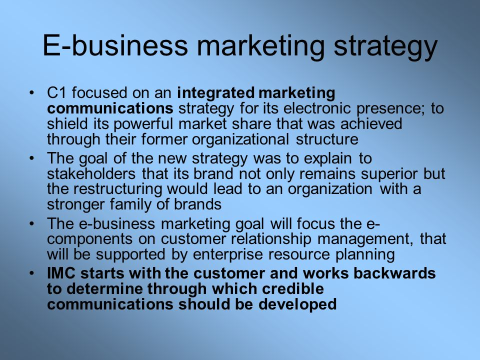 E-business marketing strategy C1 focused on an integrated marketing communications strategy for its electronic presence; to shield its powerful market share that was achieved through their former organizational structure The goal of the new strategy was to explain to stakeholders that its brand not only remains superior but the restructuring would lead to an organization with a stronger family of brands The e-business marketing goal will focus the e- components on customer relationship management, that will be supported by enterprise resource planning IMC starts with the customer and works backwards to determine through which credible communications should be developed