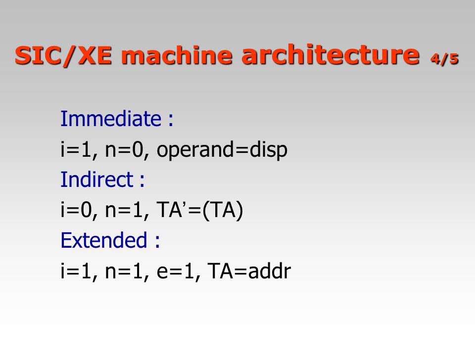 Immediate : i=1, n=0, operand=disp Indirect : i=0, n=1, TA ' =(TA) Extended : i=1, n=1, e=1, TA=addr SIC/XE machine architecture 4/5