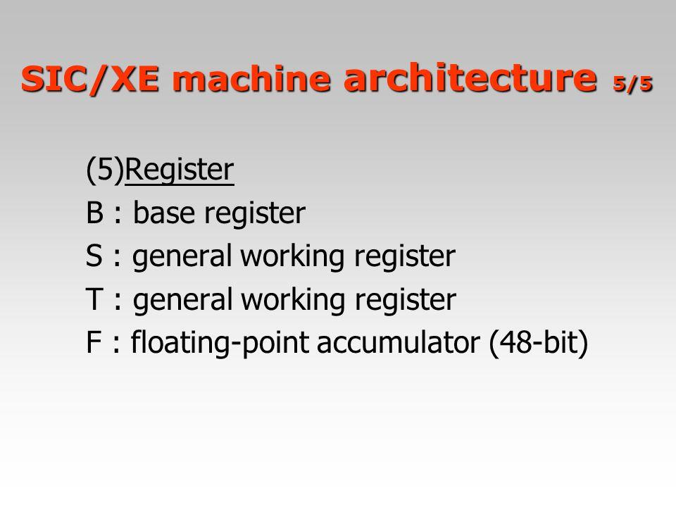 (5)Register B : base register S : general working register T : general working register F : floating-point accumulator (48-bit) SIC/XE machine archite