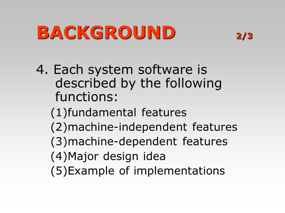 BACKGROUND 2/3 4. Each system software is described by the following functions: (1) (1)fundamental features (2) (2)machine-independent features (3) (3